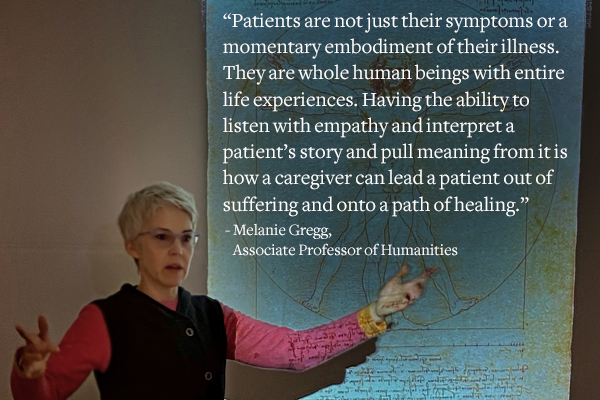 """""""Patients are not just their symptoms or a momentary embodiment of their illness. They are whole human beings with entire life experiences. Having the ability to listen with empathy and interpret a patient's story and pull meaning from it is how a caregiver can lead a patient out of suffering and onto a path of healing."""" -Melanie Gregg, Associate Professor of Humanities"""